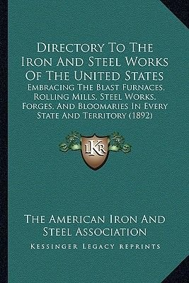 Directory to the Iron and Steel Works of the United States - Embracing the Blast Furnaces, Rolling Mills, Steel Works, Forges,...