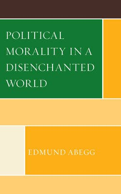 Political Morality in a Disenchanted World (Hardcover, New): Edmund Abegg