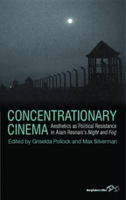 "Concentrationary Cinema - Aesthetics as Political Resistance in Alain Resnais's ""Night and Fog"" (Electronic book text):..."