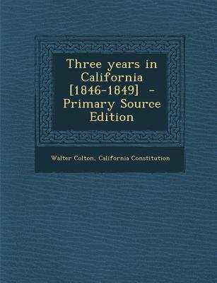 Three Years in California [1846-1849] (Paperback, Primary Source): Walter Colton, California Constitution