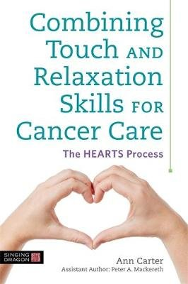 Combining Touch and Relaxation Skills for Cancer Care - The Hearts Process (Paperback): Ann Carter