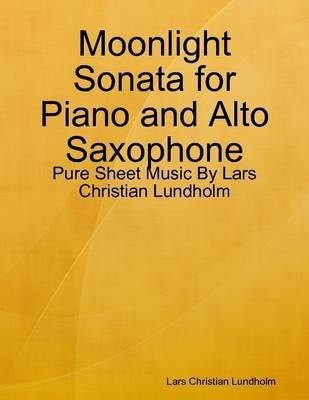 Moonlight Sonata for Piano and Alto Saxophone - Pure Sheet Music by Lars Christian Lundholm (Electronic book text): Lars...