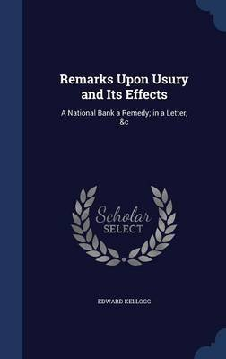 Remarks Upon Usury and Its Effects - A National Bank a Remedy; In a Letter, &C (Hardcover): Edward Kellogg