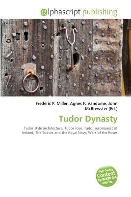 Tudor Dynasty (Paperback): Frederic P. Miller, Vandome Agnes F., McBrewster John