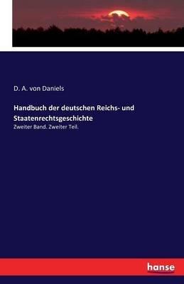 Handbuch Der Deutschen Reichs- Und Staatenrechtsgeschichte (German, Paperback): D a Von Daniels