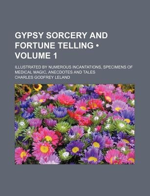 Gypsy Sorcery and Fortune Telling (Volume 1); Illustrated by Numerous Incantations, Specimens of Medical Magic, Anecdotes and...