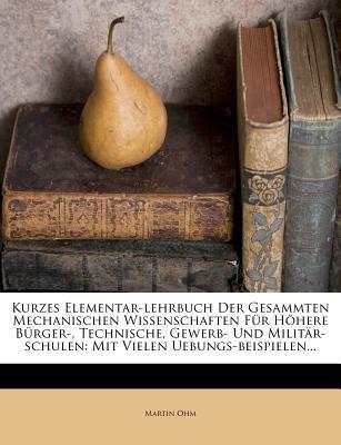 Kurzes Elementar-Lehrbuch Der Gesammten Mechanischen Wissenschaften Fur Hohere Burger-, Technische, Gewerb- Und...