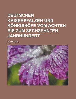 Deutschen Kaiserpfalzen Und Konigshofe Vom Achten Bis Zum Sechzehnten Jahrhundert (English, German, Paperback): Presbyterian...