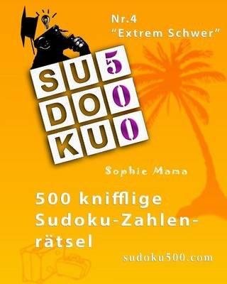 Sudoku500 - 500 Knifflige Sudoku-Zahlenratsel - NR.4 Extrem Schwer (German, Paperback): Sophie Mama