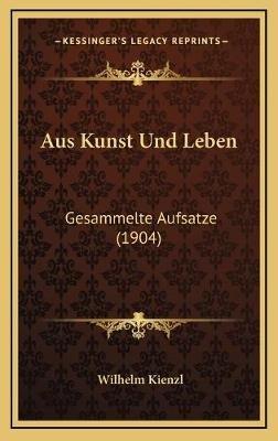 Aus Kunst Und Leben - Gesammelte Aufsatze (1904) (German, Hardcover): Wilhelm Kienzl