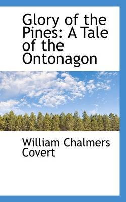 Glory of the Pines - A Tale of the Ontonagon (Hardcover): William Chalmers Covert
