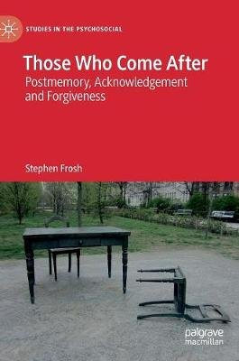 Those Who Come After - Postmemory, Acknowledgement and Forgiveness (Hardcover, 1st ed. 2019): Stephen Frosh