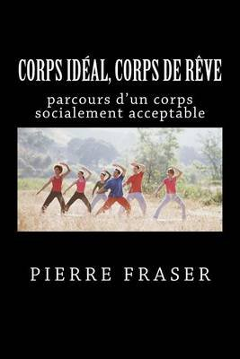 Corps Ideal, Corps de Reve - Le Corps Socialement Acceptable (French, Paperback): Pierre Fraser