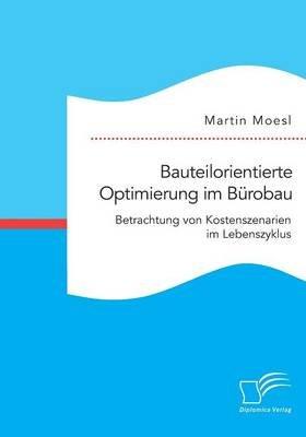 Bauteilorientierte Optimierung Im Burobau. Betrachtung Von Kostenszenarien Im Lebenszyklus (German, Paperback): Martin Moesl