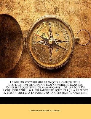 Le Grand Vocabulaire Francois - Contenant 10. L'Explication de Chaque Mot Considere Dans Ses Diverses Acceptions...