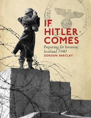 If Hitler Comes - Preparing for Invasion: Scotland 1940 (Paperback): Gordon Barclay