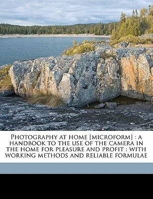 Photography at Home [microform] - A Handbook to the Use of the Camera in the Home for Pleasure and Profit: With Working Methods...