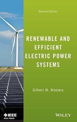 Renewable and Efficient Electric Power Systems (Hardcover, 2nd Edition): Gilbert M Masters