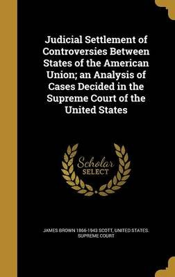 Judicial Settlement of Controversies Between States of the American Union; An Analysis of Cases Decided in the Supreme Court of...