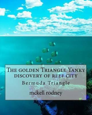 The Golden Triangle Yanky Discovery of Reef City - Bermuda Triangle (Paperback): McKell Rodney