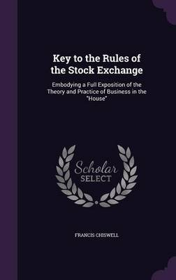 Key to the Rules of the Stock Exchange - Embodying a Full Exposition of the Theory and Practice of Business in the House...