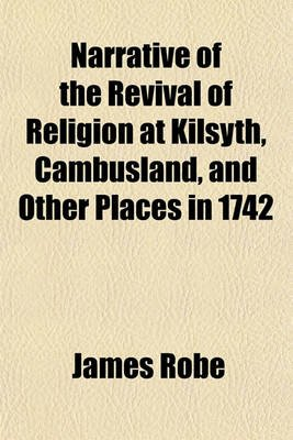Narrative of the Revival of Religion at Kilsyth, Cambusland, and Other Places in 1742 (Paperback): James Robe