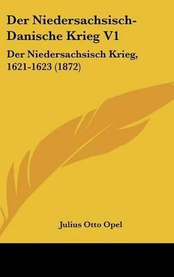 Der Niedersachsisch-Danische Krieg V1 - Der Niedersachsisch Krieg, 1621-1623 (1872) (English, German, Hardcover): Julius Otto...