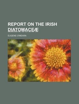 Report on the Irish D I A T O M A C E Ae (Paperback): Eugene O'Meara