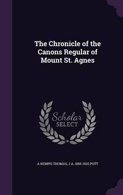 The Chronicle of the Canons Regular of Mount St. Agnes (Hardcover): a Kempis Thomas, J a 1865-1920 Pott