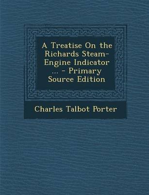 A Treatise on the Richards Steam-Engine Indicator ... (Paperback): Charles Talbot Porter
