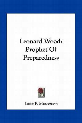 Leonard Wood - Prophet of Preparedness (Paperback): Isaac Frederick Marcosson