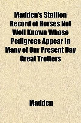 Madden's Stallion Record of Horses Not Well Known Whose Pedigrees Appear in Many of Our Present Day Great Trotters...