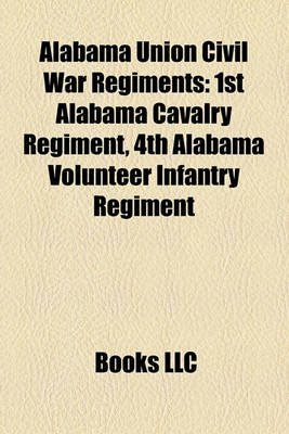 Alabama Union Civil War Regiments - 1st Alabama Cavalry Regiment, 4th Alabama Volunteer Infantry Regiment (Paperback): Books Llc
