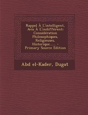 Rappel A L'Intelligent, Avis A L'Indifferent - Consideration Philosophiques, Religieuses, Historique...... (English,...