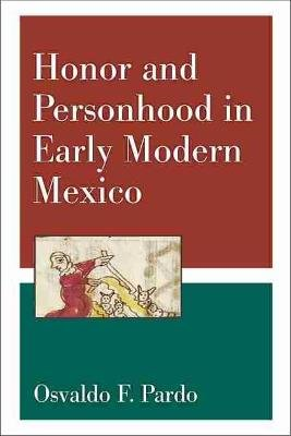 Honor and Personhood in Early Modern Mexico (Hardcover): Osvaldo F. Pardo