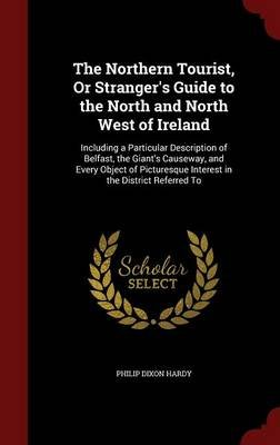 The Northern Tourist, or Stranger's Guide to the North and North West of Ireland - Including a Particular Description of...