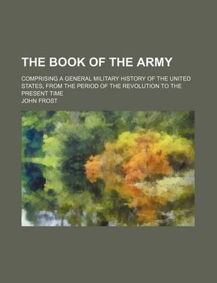 The Book of the Army; Comprising a General Military History of the United States, from the Period of the Revolution to the...