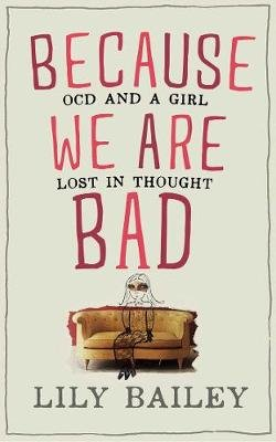 Because We Are Bad - OCD and a Girl Lost in Thought (Hardcover): Lily Bailey