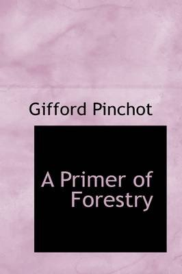 A Primer of Forestry (Paperback): Gifford Pinchot