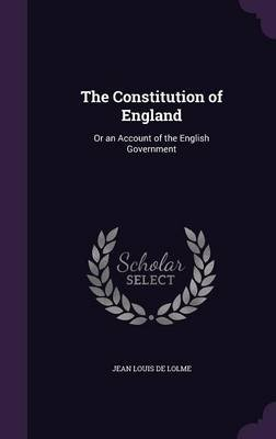 The Constitution of England - Or an Account of the English Government (Hardcover): Jean Louis de Lolme