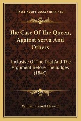 The Case of the Queen, Against Serva and Others the Case of the Queen, Against Serva and Others - Inclusive of the Trial and...