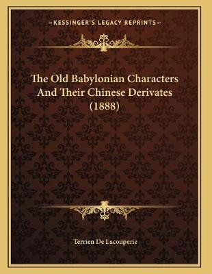 The Old Babylonian Characters and Their Chinese Derivates (1888) (Paperback): Terrien De Lacouperie