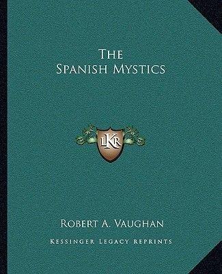 The Spanish Mystics (Paperback): Robert A. Vaughan