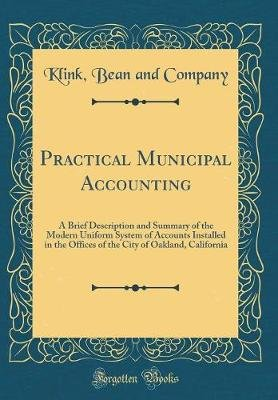 Practical Municipal Accounting - A Brief Description and Summary of the Modern Uniform System of Accounts Installed in the...