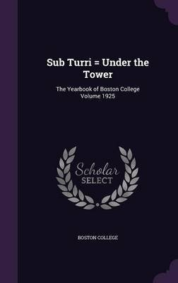 Sub Turri = Under the Tower - The Yearbook of Boston College Volume 1925 (Hardcover): Boston College