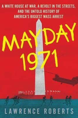 Mayday 1971: A White House at War, a Revolt in the Streets and the Untold History of America's Biggest Mass Arrest...
