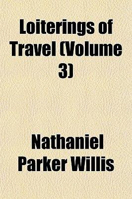 Loiterings of Travel (Volume 3) (Paperback): Nathaniel Parker Willis