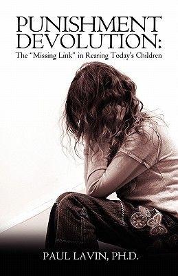 "Punishment Devolution - The ""Missing Link"" in Rearing Today's Children (Paperback): Ph.D., Paul Lavin"