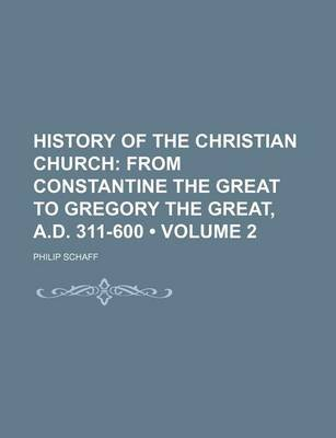 History of the Christian Church (Volume 2); From Constantine the Great to Gregory the Great, A.D. 311-600 (Paperback): Philip...