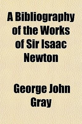 A Bibliography of the Works of Sir Isaac Newton; Together with a List of Books Illustrating His Works (Paperback): George John...